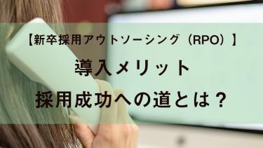 【新卒】採用アウトソーシング・採用代行(RPO)導入メリット・採用成功への道とは?