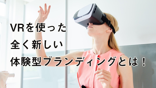 VRを使った全く新しい体験型ブランディングとは!