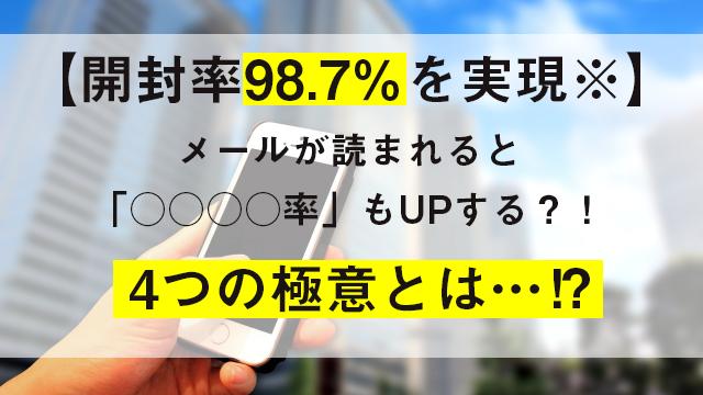 【開封率98.7%を実現※】4つの極意でメールが読まれると「○○○○率」もUPする?!