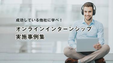 成功している他社に学べ!6・7月のオンラインインターンシップ実施事例集