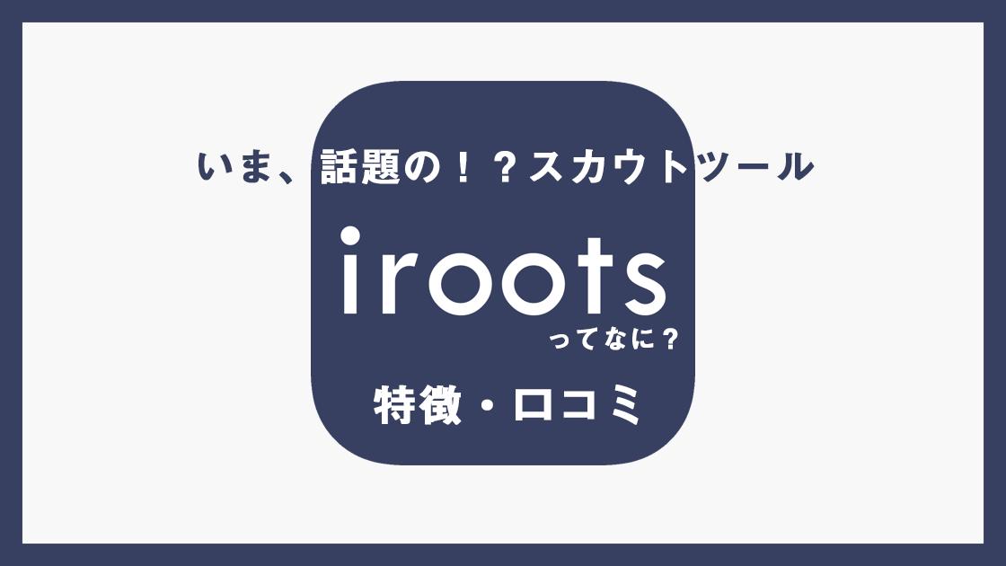 今話題のスカウトサービスiroots(アイルーツ)の特徴や口コミをご紹介!