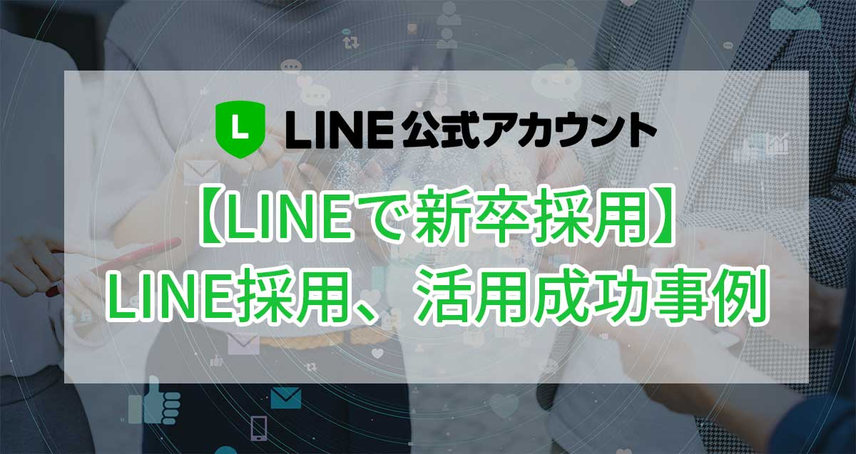 【LINEで新卒採用】LINE公式アカウントの採用活用成功事例